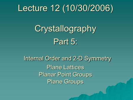Lecture 12 (10/30/2006) Crystallography Part 5: Internal Order and 2-D Symmetry Plane Lattices Planar Point Groups Plane Groups.