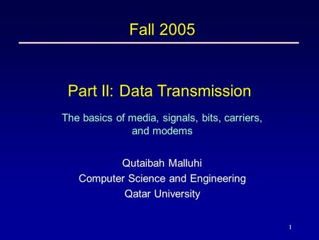 1 Part II: Data Transmission The basics of media, signals, bits, carriers, and modems Fall 2005 Qutaibah Malluhi Computer Science and Engineering Qatar.