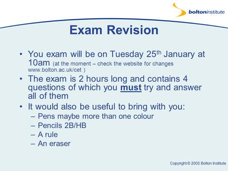 Copyright © 2005 Bolton Institute Exam Revision You exam will be on Tuesday 25 th January at 10am (at the moment – check the website for changes www.bolton.ac.uk/cet.