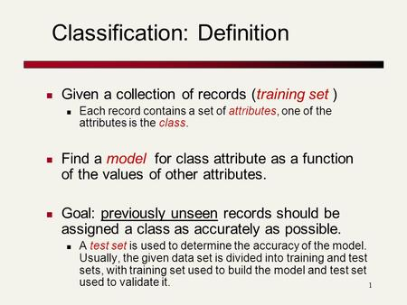 1 Classification: Definition Given a collection of records (training set ) Each record contains a set of attributes, one of the attributes is the class.