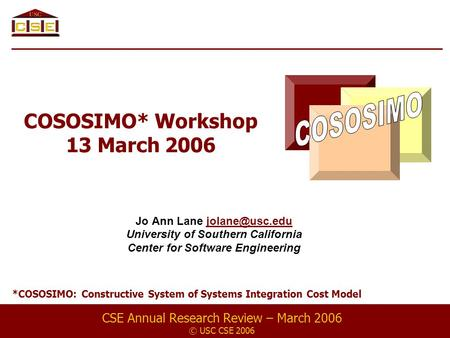 COSOSIMO* Workshop 13 March 2006 Jo Ann Lane University of Southern California Center for Software Engineering CSE Annual.