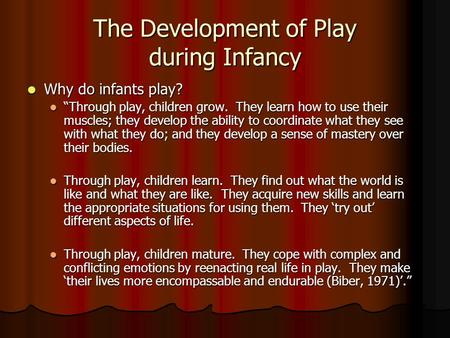 "The Development of Play during Infancy Why do infants play? Why do infants play? ""Through play, children grow. They learn how to use their muscles; they."