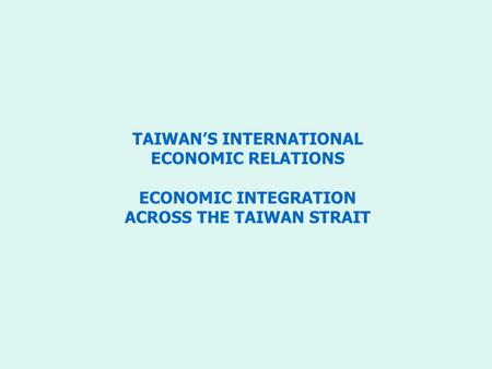 TAIWAN'S INTERNATIONAL ECONOMIC RELATIONS ECONOMIC INTEGRATION ACROSS THE TAIWAN STRAIT.