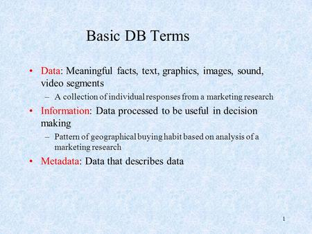 1 Basic DB Terms Data: Meaningful facts, text, graphics, images, sound, video segments –A collection of individual responses from a marketing research.