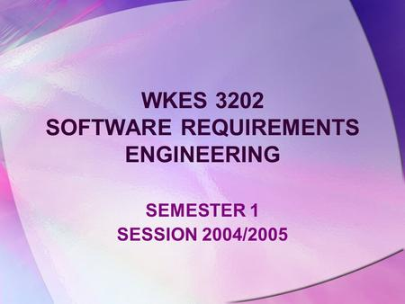 WKES 3202 SOFTWARE REQUIREMENTS ENGINEERING SEMESTER 1 SESSION 2004/2005.