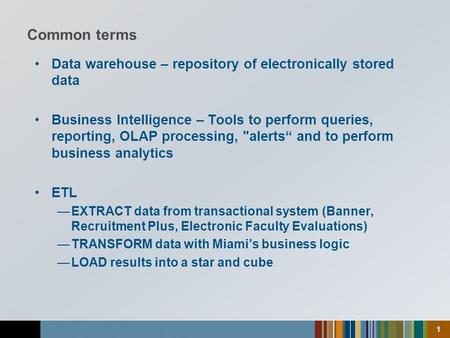 "1 Data warehouse – repository of electronically stored data Business Intelligence – Tools to perform queries, reporting, OLAP processing, alerts"" and."
