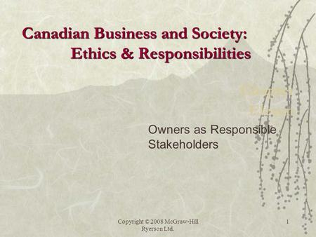 Copyright © 2008 McGraw-Hill Ryerson Ltd. 1 Chapter Eleven Owners as Responsible Stakeholders Canadian Business and Society: Ethics & Responsibilities.