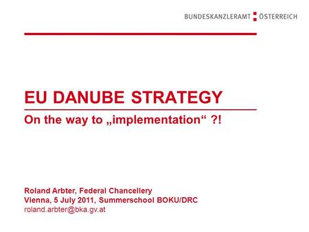 "EU DANUBE STRATEGY On the way to ""implementation"" ?! Roland Arbter, Federal Chancellery Vienna, 5 July 2011, Summerschool BOKU/DRC"