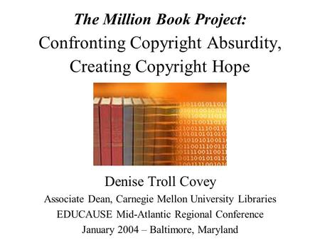 The Million Book Project: Confronting Copyright Absurdity, Creating Copyright Hope Denise Troll Covey Associate Dean, Carnegie Mellon University Libraries.