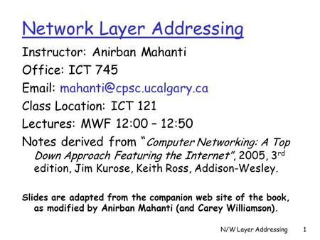 N/W Layer Addressing1 Instructor: Anirban Mahanti Office: ICT 745   Class Location: ICT 121 Lectures: MWF 12:00 – 12:50 Notes.