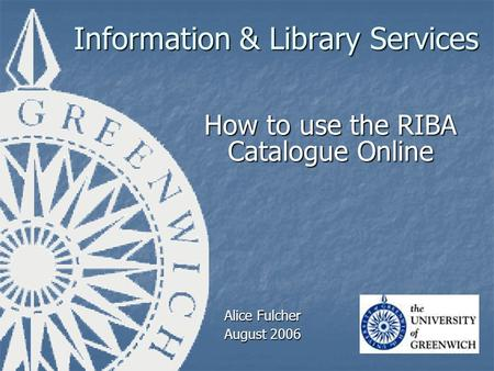 Information & Library Services How to use the RIBA Catalogue Online Alice Fulcher August 2006.