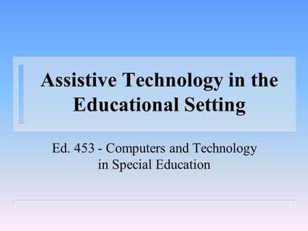 Assistive Technology in the Educational Setting Ed. 453 - Computers and Technology in Special Education.