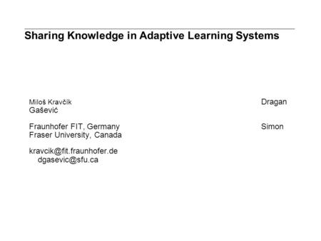 Sharing Knowledge in Adaptive Learning Systems Miloš Kravčík Dragan Gašević Fraunhofer FIT, GermanySimon Fraser University, Canada