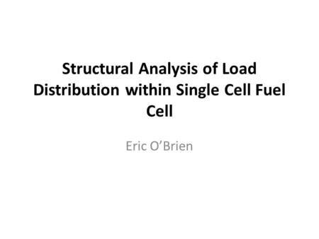 Structural Analysis of Load Distribution within Single Cell Fuel Cell Eric O'Brien.