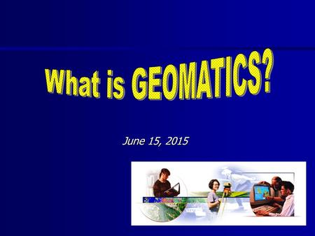 June 15, 2015June 15, 2015June 15, 2015. THE COURSE Mapping and Surveying Geographical Information Systems Importance of Data Global Positioning Systems.