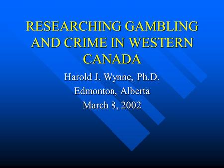 RESEARCHING GAMBLING AND CRIME IN WESTERN CANADA Harold J. Wynne, Ph.D. Edmonton, Alberta March 8, 2002.