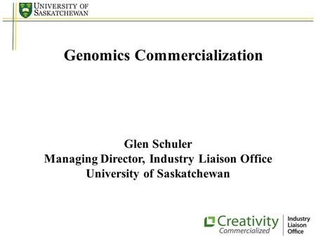 Genomics Commercialization Glen Schuler Managing Director, Industry Liaison Office University of Saskatchewan.