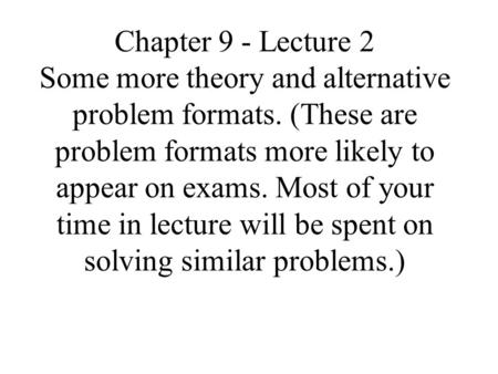 Chapter 9 - Lecture 2 Some more theory and alternative problem formats. (These are problem formats more likely to appear on exams. Most of your time in.