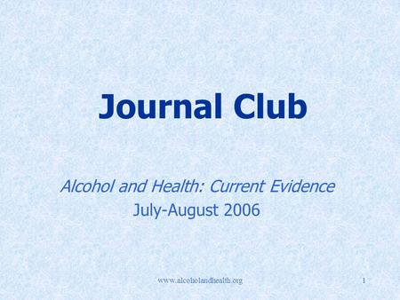 Www.alcoholandhealth.org1 Journal Club Alcohol and Health: Current Evidence July-August 2006.