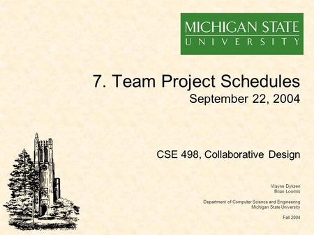 7. Team Project Schedules September 22, 2004 Wayne Dyksen Brian Loomis Department of Computer Science and Engineering Michigan State University Fall 2004.