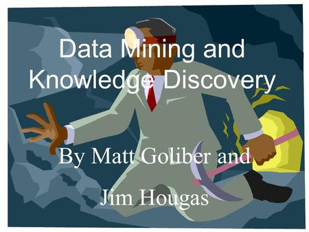 By Matt Goliber and Jim Hougas Data Mining and Knowledge Discovery.