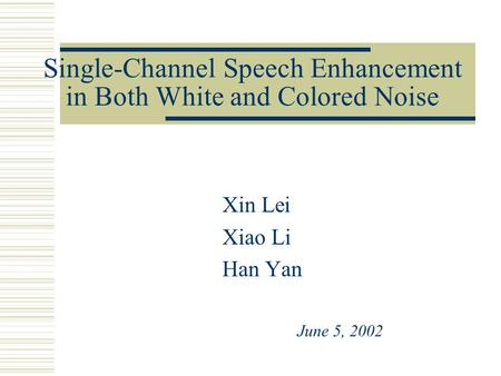 Single-Channel Speech Enhancement in Both White and Colored Noise Xin Lei Xiao Li Han Yan June 5, 2002.