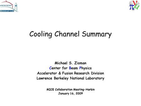 Cooling Channel Summary Michael S. Zisman Center for Beam Physics Accelerator & Fusion Research Division Lawrence Berkeley National Laboratory MICE Collaboration.