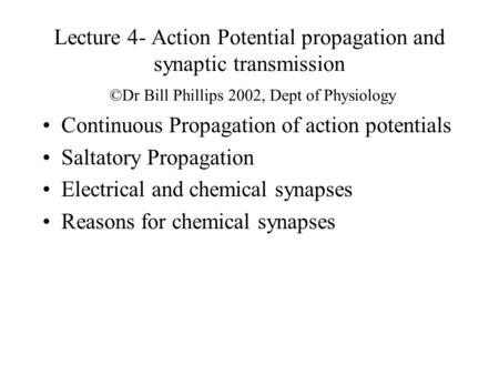 Lecture 4- Action Potential propagation and synaptic transmission ©Dr Bill Phillips 2002, Dept of Physiology Continuous Propagation of action potentials.