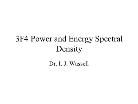 3F4 Power and Energy Spectral Density Dr. I. J. Wassell.