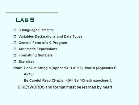 Lab 5 rC language Elements rVariables Declarations and Data Types rGeneral Form of a C Program rArithmetic Expressions rFormatting Numbers rExercises Note: