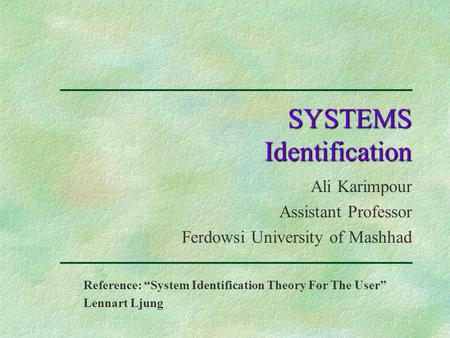 "SYSTEMS Identification Ali Karimpour Assistant Professor Ferdowsi University of Mashhad Reference: ""System Identification Theory For The User"" Lennart."