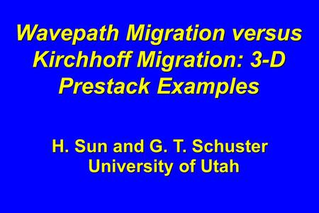 Wavepath Migration versus Kirchhoff Migration: 3-D Prestack Examples H. Sun and G. T. Schuster University of Utah.