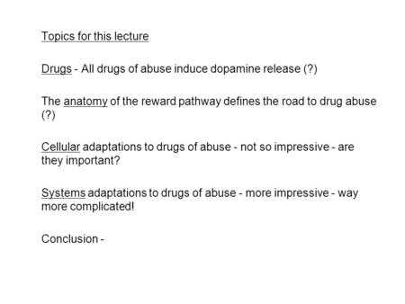 Topics for this lecture Drugs - All drugs of abuse induce dopamine release (?) The anatomy of the reward pathway defines the road to drug abuse (?) Cellular.