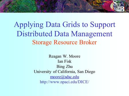Applying Data Grids to Support Distributed Data Management Storage Resource Broker Reagan W. Moore Ian Fisk Bing Zhu University of California, San Diego.