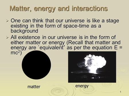 1 Matter, energy and interactions  One can think that our universe is like a stage existing in the form of space-time as a background  All existence.