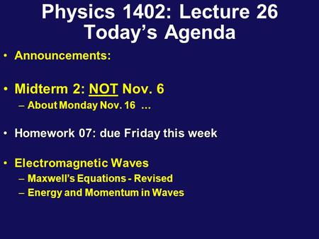 Physics 1402: Lecture 26 Today's Agenda Announcements: Midterm 2: NOT Nov. 6 –About Monday Nov. 16 … Homework 07: due Friday this weekHomework 07: due.