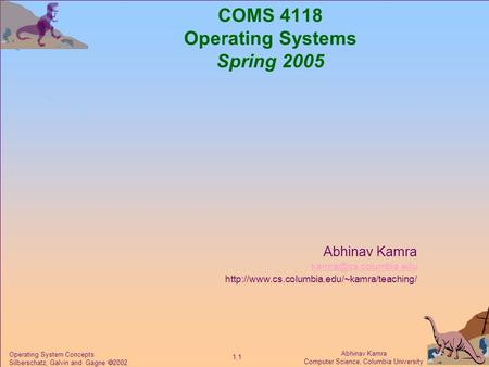 Abhinav Kamra Computer Science, Columbia University 1.1 Operating System Concepts Silberschatz, Galvin and Gagne  2002 COMS 4118 Operating Systems Spring.
