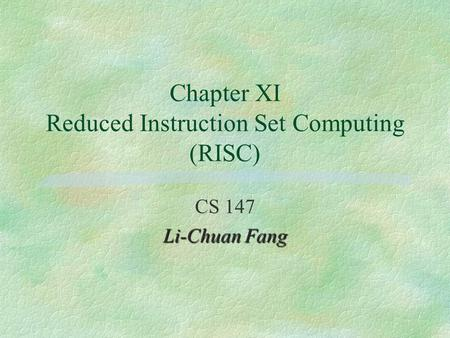 Chapter XI Reduced Instruction Set Computing (RISC) CS 147 Li-Chuan Fang.