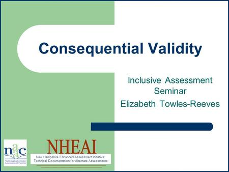New Hampshire Enhanced Assessment Initiative: Technical Documentation for Alternate Assessments Consequential Validity Inclusive Assessment Seminar Elizabeth.