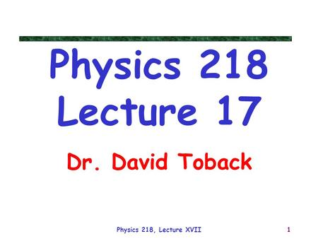 Physics 218, Lecture XVII1 Physics 218 Lecture 17 Dr. David Toback.