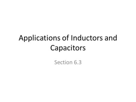 Applications of Inductors and Capacitors Section 6.3.