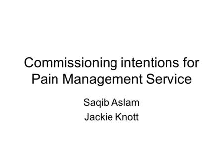 Commissioning intentions for Pain Management Service Saqib Aslam Jackie Knott.