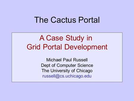 The Cactus Portal A Case Study in Grid Portal Development Michael Paul Russell Dept of Computer Science The University of Chicago