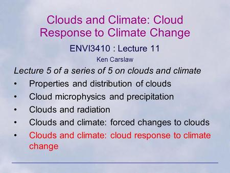 Clouds and Climate: Cloud Response to Climate Change ENVI3410 : Lecture 11 Ken Carslaw Lecture 5 of a series of 5 on clouds and climate Properties and.