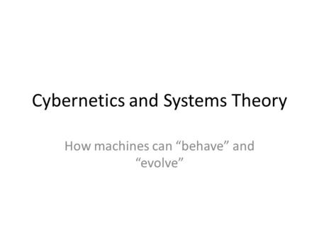 "Cybernetics and Systems Theory How machines can ""behave"" and ""evolve"""