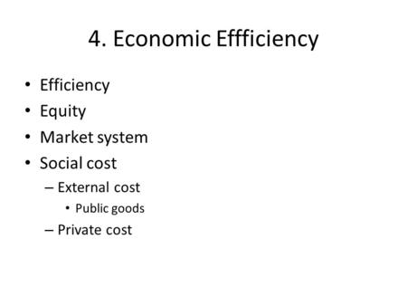 4. Economic Effficiency Efficiency Equity Market system Social cost – External cost Public goods – Private cost.
