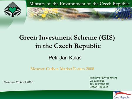 Green Investment Scheme (GIS) in the Czech Republic Petr Jan Kalaš Moscow Carbon Market Forum 2008 Ministry of Environment Vršovická 65 100 10 Praha 10.