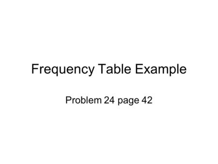 Frequency Table Example Problem 24 page 42. Put the disk from the book in and find the Excel files and scroll down to Trough. You get this.