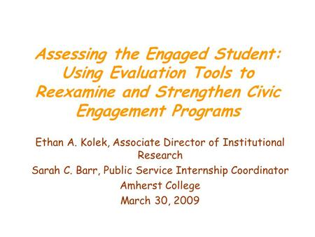 Assessing the Engaged Student: Using Evaluation Tools to Reexamine and Strengthen Civic Engagement Programs Ethan A. Kolek, Associate Director of Institutional.