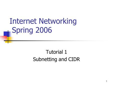 1 Internet Networking Spring 2006 Tutorial 1 Subnetting and CIDR.